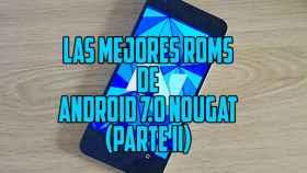 Las mejores ROMs de Android 7.0 Nougat (parte II, ahora más y mejor)